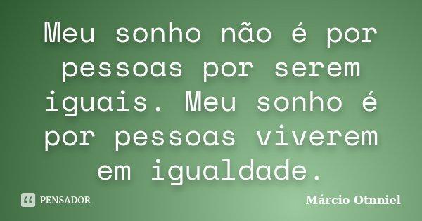 Meu sonho não é por pessoas por serem iguais. Meu sonho é por pessoas viverem em igualdade.... Frase de Márcio Otnniel.