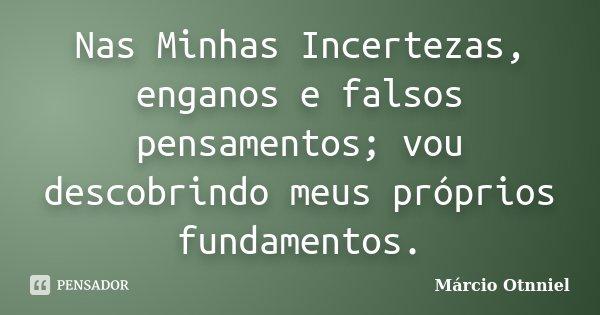 Nas Minhas Incertezas, enganos e falsos pensamentos; vou descobrindo meus próprios fundamentos.... Frase de Márcio Otnniel.