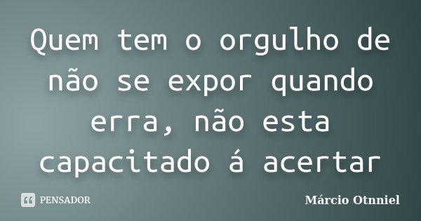 Quem tem o orgulho de não se expor quando erra, não esta capacitado á acertar... Frase de Márcio Otnniel.