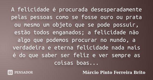A felicidade é procurada desesperadamente pelas pessoas como se fosse ouro ou prata ou mesmo um objeto que se pode possuir, estão todos enganados; a felicidade ... Frase de Márcio Pinto Ferreira Brito.
