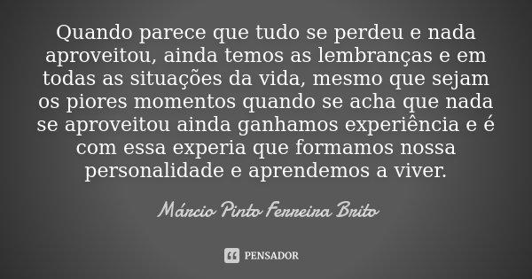 Quando parece que tudo se perdeu e nada aproveitou, ainda temos as lembranças e em todas as situações da vida, mesmo que sejam os piores momentos quando se acha... Frase de Márcio Pinto Ferreira Brito.