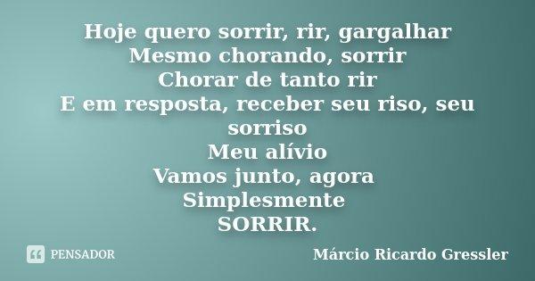 Hoje quero sorrir, rir, gargalhar Mesmo chorando, sorrir Chorar de tanto rir E em resposta, receber seu riso, seu sorriso Meu alívio Vamos junto, agora Simplesm... Frase de Márcio Ricardo Gressler.