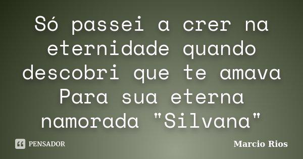"Só passei a crer na eternidade quando descobri que te amava Para sua eterna namorada ""Silvana""... Frase de Marcio Rios."