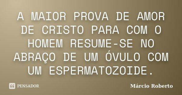 A MAIOR PROVA DE AMOR DE CRISTO PARA COM O HOMEM RESUME-SE NO ABRAÇO DE UM ÓVULO COM UM ESPERMATOZOIDE.... Frase de Márcio Roberto.