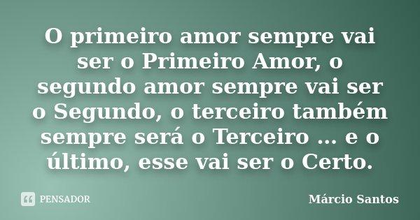 O primeiro amor sempre vai ser o Primeiro Amor, o segundo amor sempre vai ser o Segundo, o terceiro também sempre será o Terceiro … e o último, esse vai ser o C... Frase de Marcio Santos.