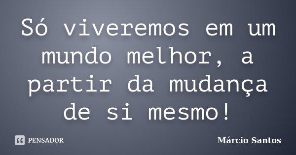 Só viveremos em um mundo melhor, a partir da mudança de si mesmo!... Frase de Marcio Santos.