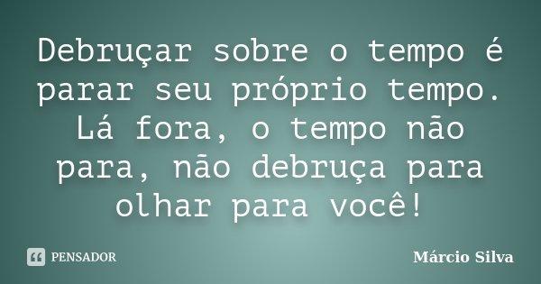 Debruçar sobre o tempo é parar seu próprio tempo. Lá fora, o tempo não para, não debruça para olhar para você!... Frase de Márcio Silva.