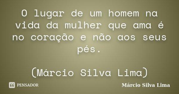 O lugar de um homem na vida da mulher que ama é no coração e não aos seus pés. (Márcio Silva Lima)... Frase de Márcio Silva Lima.