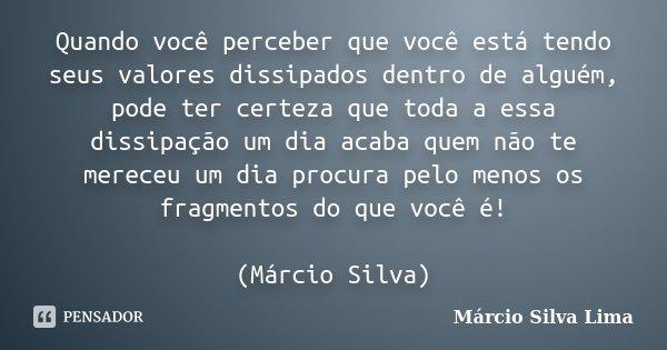 Quando você perceber que você está tendo seus valores dissipados dentro de alguém, pode ter certeza que toda a essa dissipação um dia acaba quem não te mereceu ... Frase de Márcio Silva Lima.