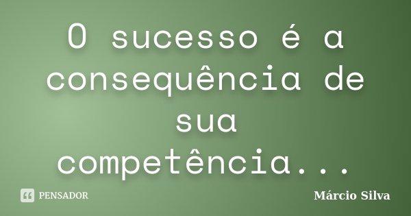 O sucesso é a consequência de sua competência...... Frase de Marcio silva.