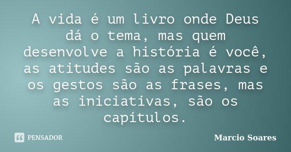 A vida é um livro onde Deus dá o tema, mas quem desenvolve a história é você, as atitudes são as palavras e os gestos são as frases, mas as iniciativas, são os ... Frase de Marcio Soares.
