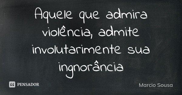 Aquele que admira violência, admite involutarimente sua ingnorância... Frase de Marcio Sousa.