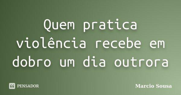 Quem pratica violência recebe em dobro um dia outrora... Frase de Marcio Sousa.