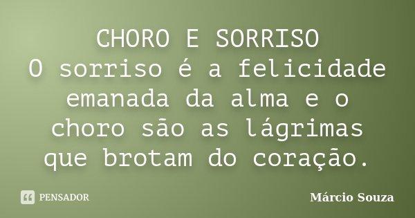 CHORO E SORRISO O sorriso é a felicidade emanada da alma e o choro são as lágrimas que brotam do coração.... Frase de Marcio Souza.