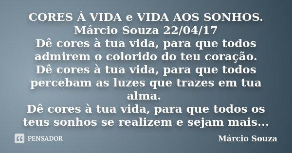 CORES À VIDA e VIDA AOS SONHOS. Márcio Souza 22/04/17 Dê cores à tua vida, para que todos admirem o colorido do teu coração. Dê cores à tua vida, para que todos... Frase de Marcio Souza.