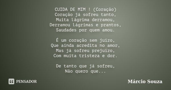 CUIDA DE MIM ! (Coração) Coração já sofreu tanto, Muita lágrima derramou, Derramou lágrimas e prantos, Saudades por quem amou. É um coração sem juízo, Que ainda... Frase de Marcio Souza.