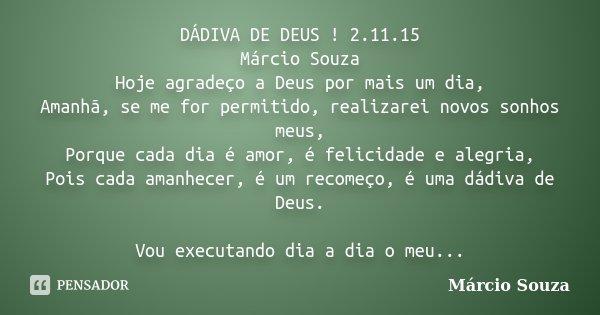 DÁDIVA DE DEUS ! 2.11.15 Márcio Souza Hoje agradeço a Deus por mais um dia, Amanhã, se me for permitido, realizarei novos sonhos meus, Porque cada dia é amor, é... Frase de Marcio Souza.
