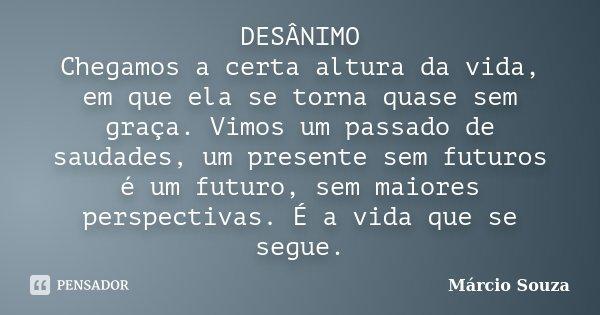 DESÂNIMO Chegamos a certa altura da vida, em que ela se torna quase sem graça. Vimos um passado de saudades, um presente sem futuros é um futuro, sem maiores pe... Frase de Marcio Souza.