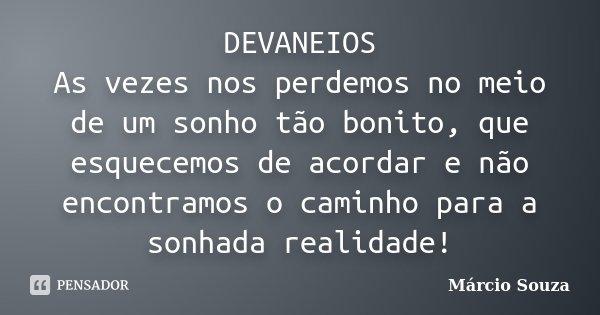 DEVANEIOS As vezes nos perdemos no meio de um sonho tão bonito, que esquecemos de acordar e não encontramos o caminho para a sonhada realidade!... Frase de Marcio Souza.