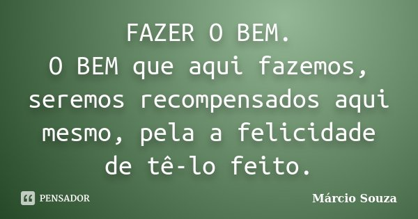 FAZER O BEM. O BEM que aqui fazemos, seremos recompensados aqui mesmo, pela a felicidade de tê-lo feito.... Frase de Márcio Souza.