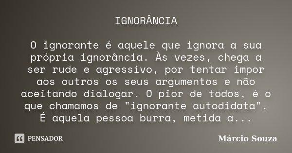 IGNORÂNCIA O ignorante é aquele que ignora a sua própria ignorância. Às vezes, chega a ser rude e agressivo, por tentar impor aos outros os seus argumentos e nã... Frase de Márcio Souza.