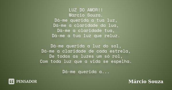 LUZ DO AMOR!! Márcio Souza. Dá-me querida a tua luz, Dá-me a claridade da lua, Dá-me a claridade tua, Dá-me a tua luz que reluz. Dá-me querida a luz do sol, Dá-... Frase de Marcio Souza.