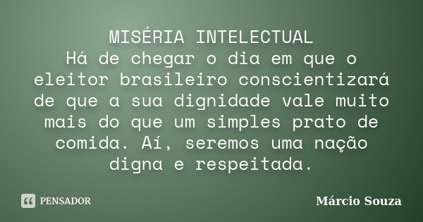 MISÉRIA INTELECTUAL Há de chegar o dia em que o eleitor brasileiro conscientizará de que a sua dignidade vale muito mais do que um simples prato de comida. Aí, ... Frase de Marcio Souza.