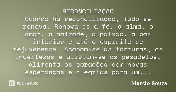 RECONCILIAÇÃO Quando há reconciliação, tudo se renova. Renova-se a fé, a alma, o amor, a amizade, a paixão, a paz interior e até o espírito se rejuvenesce. Acab... Frase de Márcio Souza.