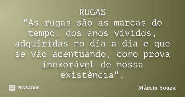"""RUGAS """"As rugas são as marcas do tempo, dos anos vividos, adquiridas no dia a dia e que se vão acentuando, como prova inexorável de nossa existência"""".... Frase de Márcio Souza."""