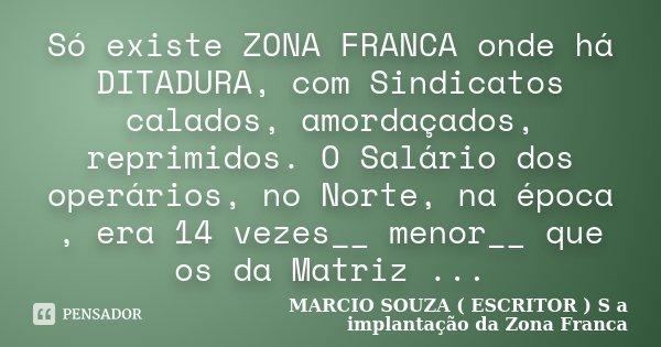 Só existe ZONA FRANCA onde há DITADURA, com Sindicatos calados, amordaçados, reprimidos. O Salário dos operários, no Norte, na época , era 14 vezes__ menor__ qu... Frase de MARCIO SOUZA ( ESCRITOR ) S a implantação da Zona Franca.