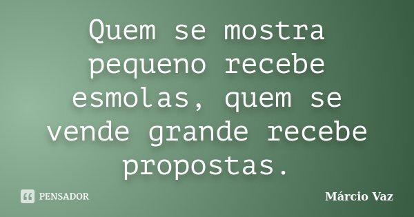 Quem se mostra pequeno recebe esmolas, quem se vende grande recebe propostas.... Frase de Márcio Vaz.