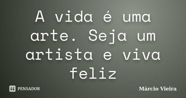 A vida é uma arte. Seja um artista e viva feliz... Frase de Márcio Vieira.