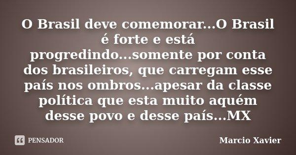 O Brasil deve comemorar...O Brasil é forte e está progredindo...somente por conta dos brasileiros, que carregam esse país nos ombros...apesar da classe política... Frase de Marcio Xavier.