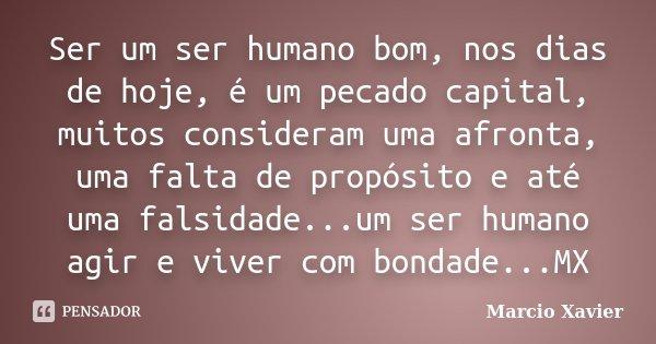 Ser um ser humano bom, nos dias de hoje, é um pecado capital, muitos consideram uma afronta, uma falta de propósito e até uma falsidade...um ser humano agir e v... Frase de Marcio Xavier.