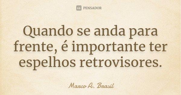 Quando se anda para frente, é importante ter espelhos retrovisores.... Frase de Marco A. Brasil.