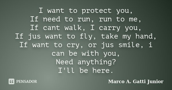 I want to protect you, If need to run, run to me, If cant walk, I carry you, If jus want to fly, take my hand, If want to cry, or jus smile, i can be with you, ... Frase de Marco A. Gatti Junior.