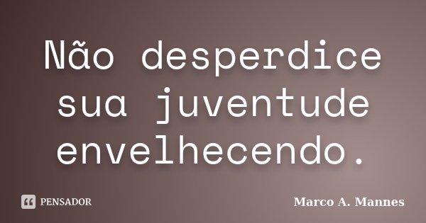 Não desperdice sua juventude envelhecendo.... Frase de Marco A. Mannes.