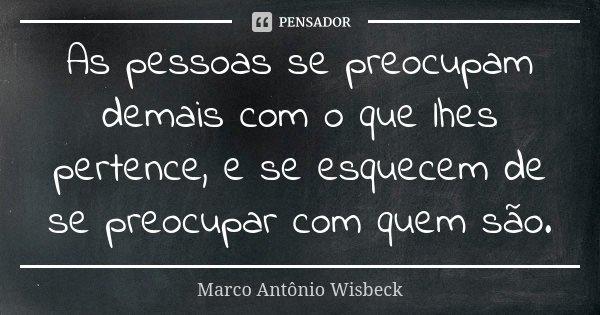 As pessoas se preocupam demais com o que lhes pertence, e se esquecem de se preocupar com quem são.... Frase de Marco Antônio Wisbeck.