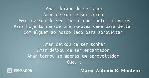 Amar deixou de ser amor Amar deixou de ser cuidar Amar deixou de ser tudo o que tanto falávamos Para hoje tornar-se uma simples cama para deitar Com alguém ao n... Frase de Marco Antonio B. Monteiro.