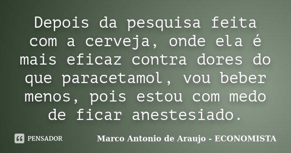 Depois da pesquisa feita com a cerveja, onde ela é mais eficaz contra dores do que paracetamol, vou beber menos, pois estou com medo de ficar anestesiado.... Frase de Marco Antonio de Araujo - ECONOMISTA.