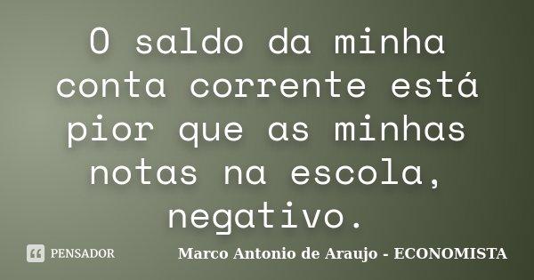 O saldo da minha conta corrente está pior que as minhas notas na escola, negativo.... Frase de Marco Antonio de Araujo - ECONOMISTA.