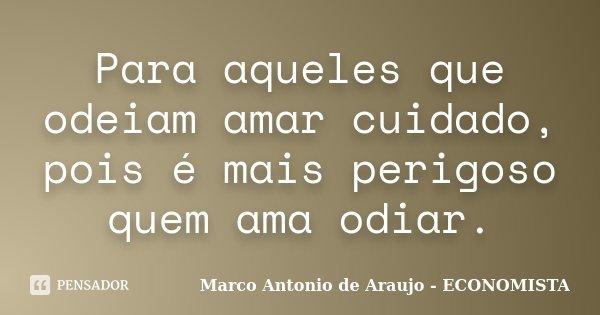 Para aqueles que odeiam amar cuidado, pois é mais perigoso quem ama odiar.... Frase de Marco Antonio de Araujo - ECONOMISTA.