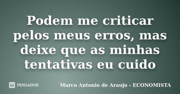 Podem me criticar pelos meus erros, mas deixe que as minhas tentativas eu cuido... Frase de Marco Antonio de Araujo - ECONOMISTA.