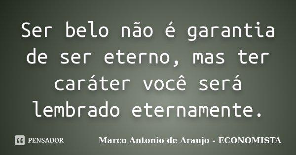 Ser belo não é garantia de ser eterno, mas ter caráter você será lembrado eternamente.... Frase de Marco Antonio de Araujo - ECONOMISTA.