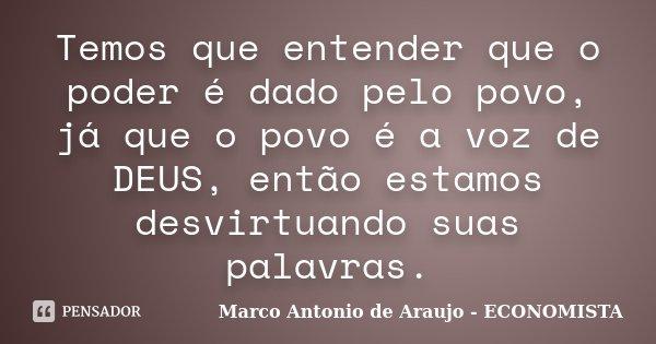 Temos que entender que o poder é dado pelo povo, já que o povo é a voz de DEUS, então estamos desvirtuando suas palavras.... Frase de Marco Antonio de Araujo - ECONOMISTA.