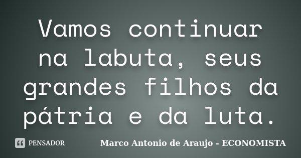 Vamos continuar na labuta, seus grandes filhos da pátria e da luta.... Frase de Marco Antonio de Araujo - ECONOMISTA.