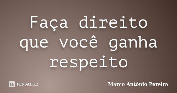 Faça direito que você ganha respeito... Frase de Marco Antônio Pereira.