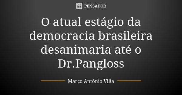 O atual estágio da democracia brasileira desanimaria até o Dr.Pangloss... Frase de Marco Antonio Villa.