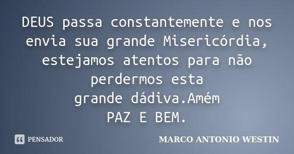 DEUS passa constantemente e nos envia sua grande Misericórdia, estejamos atentos para não perdermos esta grande dádiva.Amém PAZ E BEM.... Frase de MARCO ANTONIO WESTIN.