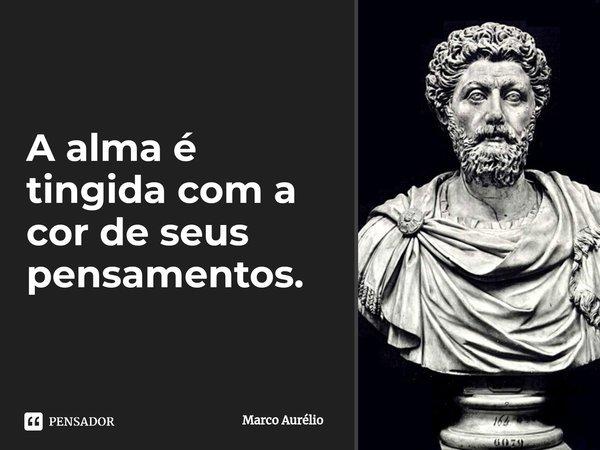 A alma é tingida com a cor de seus pensamentos.... Frase de Marco Aurélio.